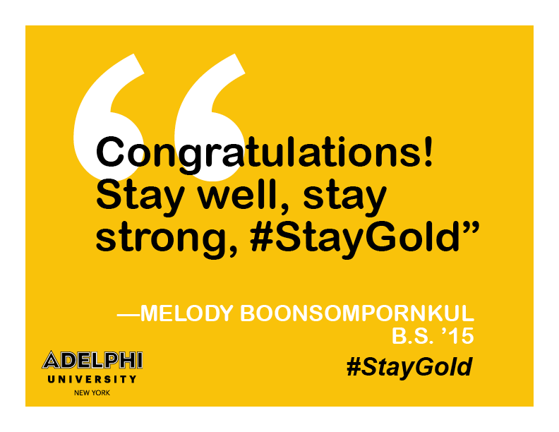 Congratulations! Stay well, stay strong, #staygold. - Melody Boonsompornkul, BS '15
