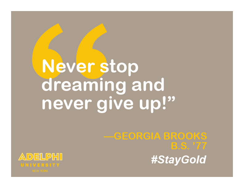 Never stop dreaming and never give up! - Georgia Brooks, BS '77