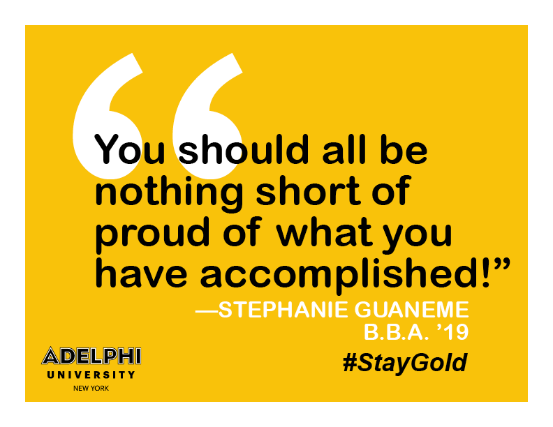 You should all be nothing short of proud of what you have accomplished. - Stephanie Guaneme BBA '19