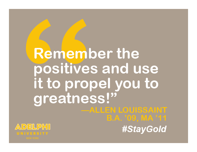Remember the positives and use it to propel you to greatness! - Allen Loissaint, BA '09, MA '11