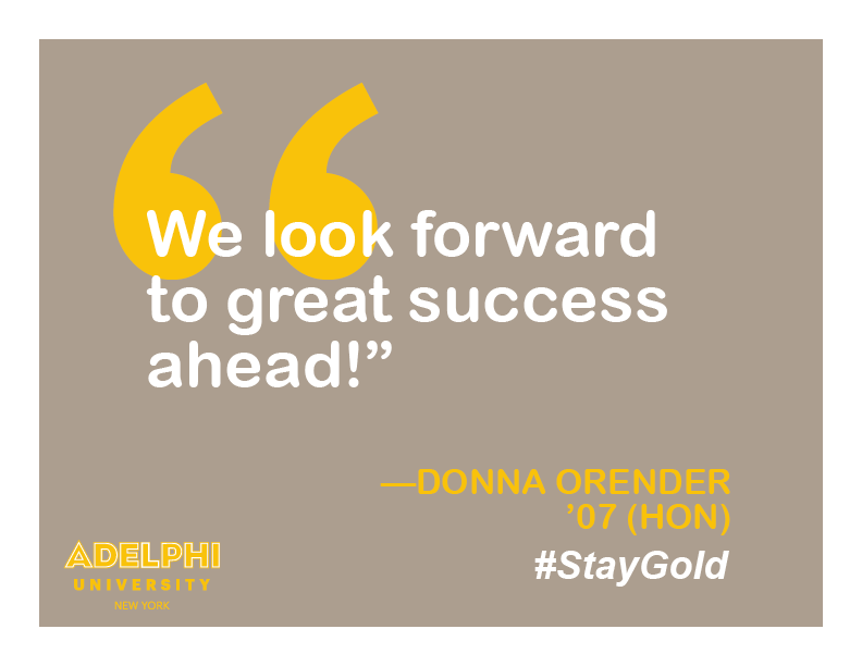 We look forward to the great success ahead! - Donna Orender '07