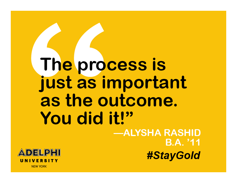 The process is just as important as the outcome. You did it! - Alysha Rashid, BA '11