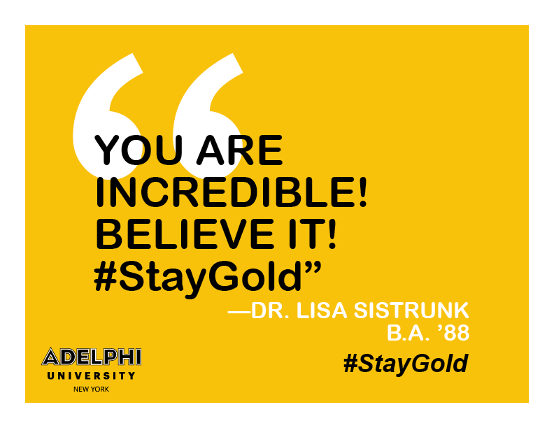 You are incredible! Believe It! #StayGold. - Dr. Lisa Sistrunk, BA '88